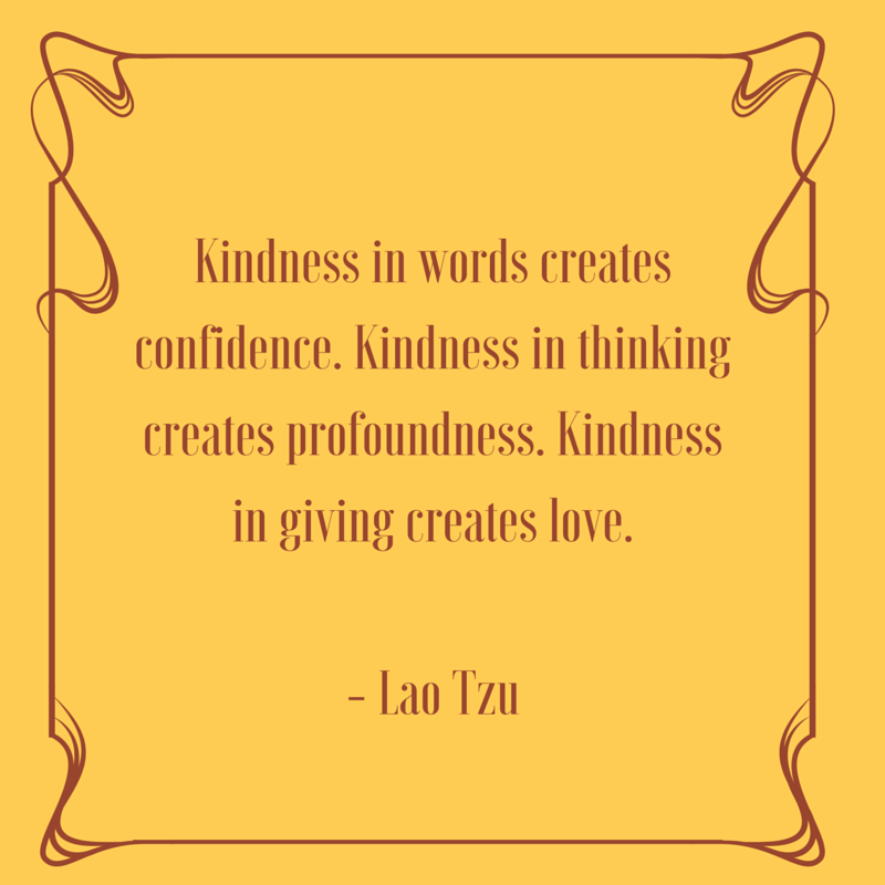 Kindness in words creates confidence. Kindness in thinking creates profoundness. Kindness in giving creates love.- Lao Tzu