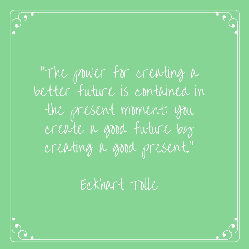 -The power for creating a better future is contained in the present moment- You create a good future by creating a good present.-Eckhart Tolle