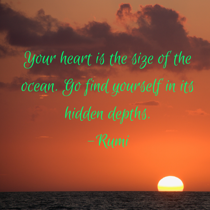 Your heart is the size of the ocean. Go find yourself in its hidden depths.-Rumi